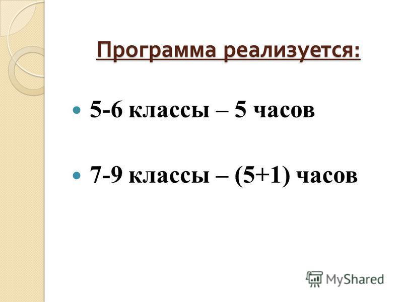 Программа реализуется : 5-6 классы – 5 часов 7-9 классы – (5+1) часов