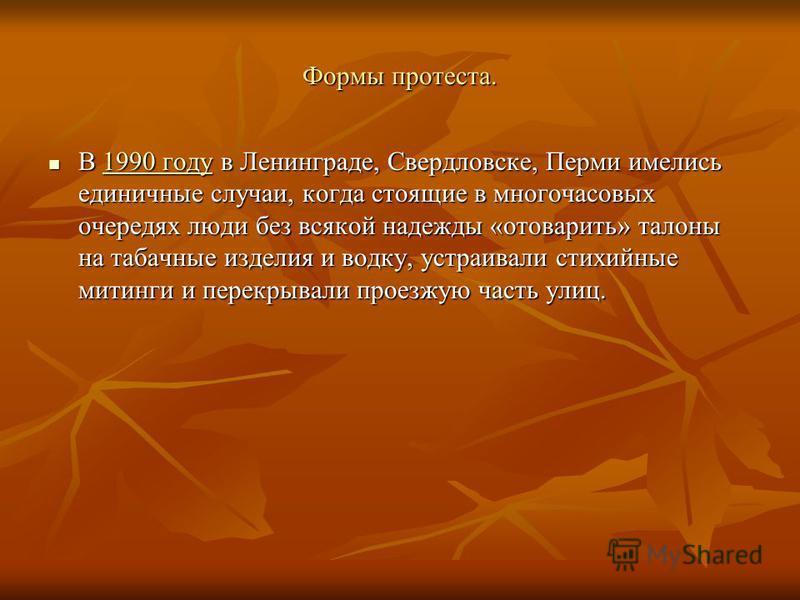 Формы протеста. В 1990 году в Ленинграде, Свердловске, Перми имелись единичные случаи, когда стоящие в многочасовых очередях люди без всякой надежды «отоварить» талоны на табачные изделия и водку, устраивали стихийные митинги и перекрывали проезжую ч