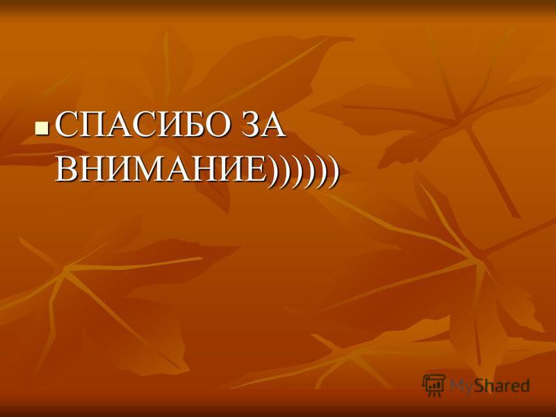 СПАСИБО ЗА ВНИМАНИЕ)))))) СПАСИБО ЗА ВНИМАНИЕ))))))