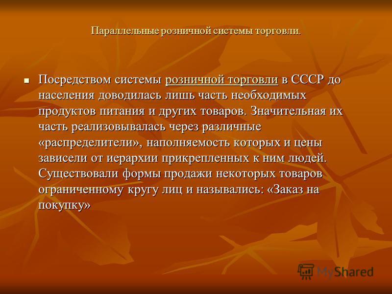 Параллельные розничной системы торговли. Посредством системы розничной торговли в СССР до населения доводилась лишь часть необходимых продуктов питания и других товаров. Значительная их часть реализовывалась через различные «распределители», наполняе