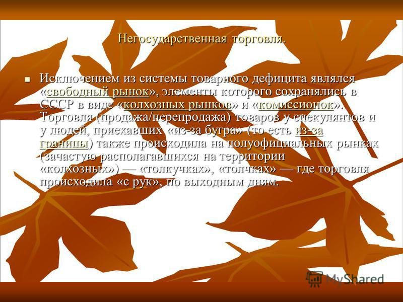 Негосударственная торговля. Исключением из системы товарного дефицита являлся «свободный рынок», элементы которого сохранялись в СССР в виде «колхозных рынков» и «комиссионок». Торговля (продажа/перепродажа) товаров у спекулянтов и у людей, приехавши