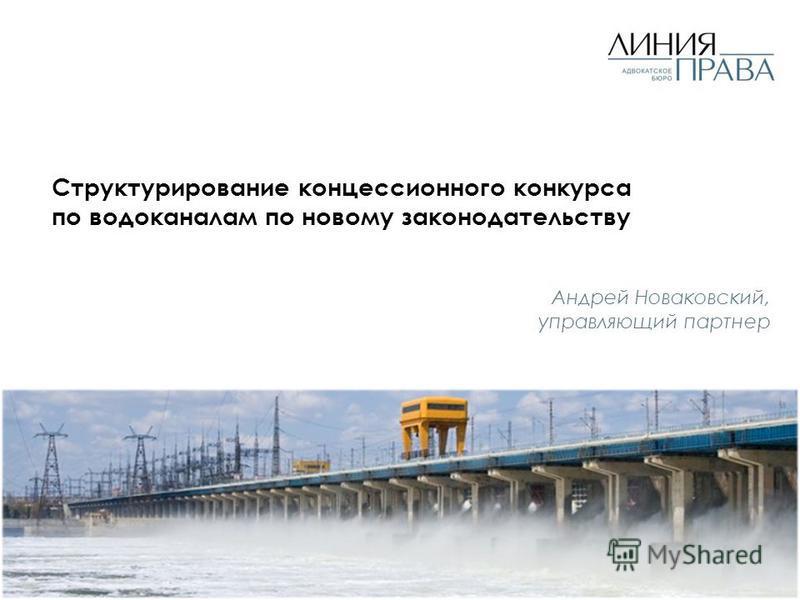 Структурирование концессионного конкурса по водоканалам по новому законодательству Андрей Новаковский, управляющий партнер