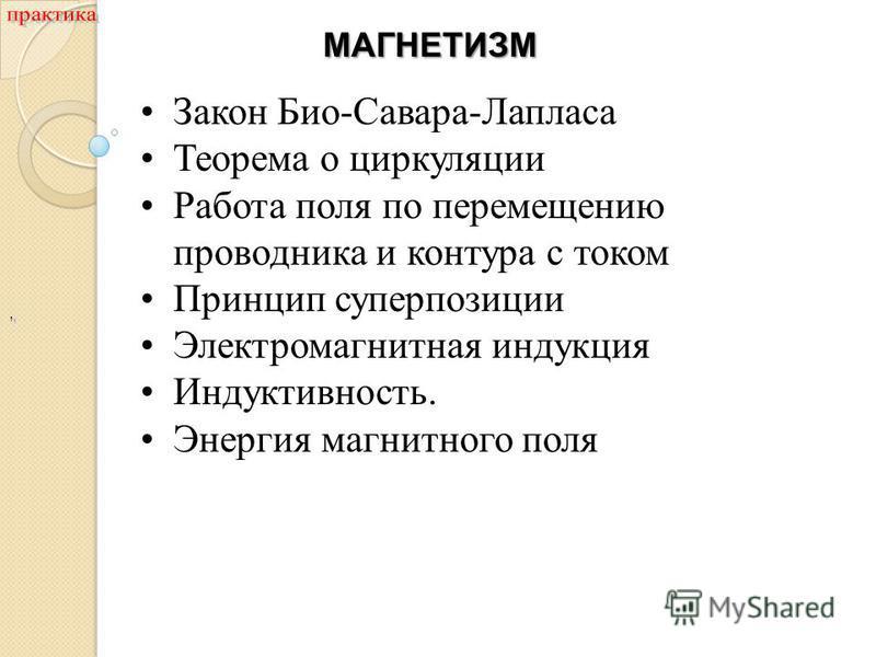 ,, Закон Био-Савара-Лапласа Теорема о циркуляции Работа поля по перемещению проводника и контура с током Принцип суперпозиции Электромагнитная индукция Индуктивность. Энергия магнитного поля МАГНЕТИЗМ