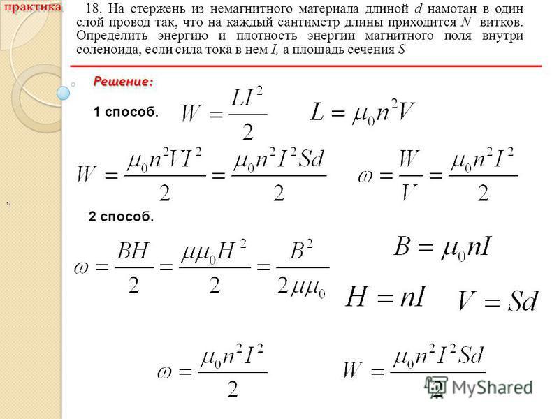 ,, 18. На стержень из немагнитного материала длиной d намотан в один слой провод так, что на каждый сантиметр длины приходится N витков. Определить энергию и плотность энергии магнитного поля внутри соленоида, если сила тока в нем I, а площадь сечени