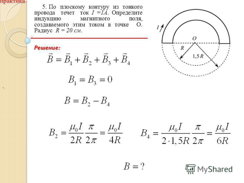 ,, 5. По плоскому контуру из тонкого провода течет ток I =1A. Определите индукцию магнитного поля, создаваемого этим током в точке O. Радиус R = 20 см. Решение :