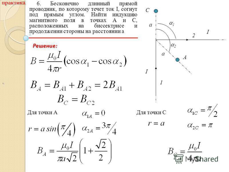 ,, 6. Бесконечно длинный прямой проводник, по которому течет ток I, согнут под прямым углом. Найти индукцию магнитного поля в точках А и С, расположенных на биссектрисе и продолжении стороны на расстоянии a I I a a C A 1 2 1 2 Для точки АДля точки С