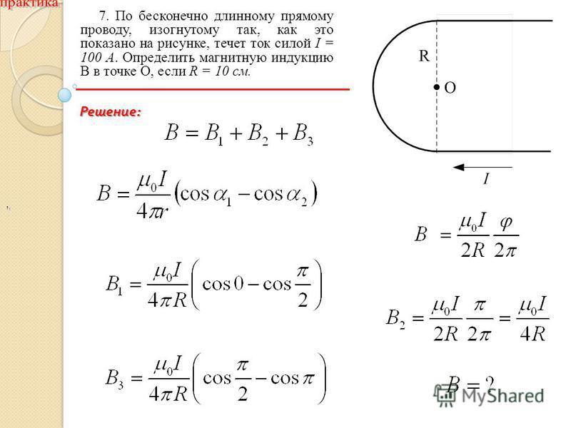 ,, 7. По бесконечно длинному прямому проводу, изогнутому так, как это показано на рисунке, течет ток силой I = 100 А. Определить магнитную индукцию В в точке О, если R = 10 см. Решение :