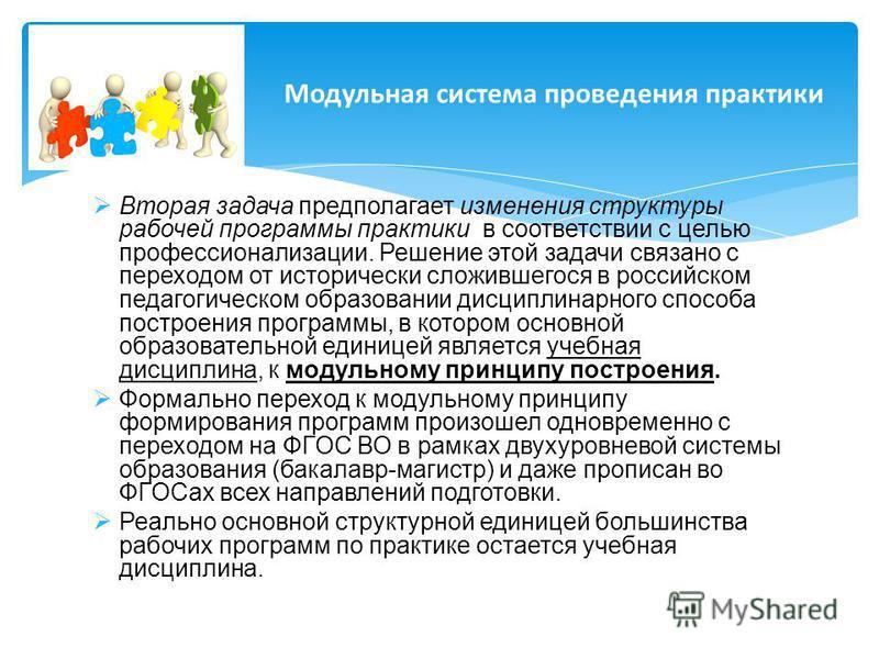 Вторая задача предполагает изменения структуры рабочей программы практики в соответствии с целью профессионализации. Решение этой задачи связано с переходом от исторически сложившегося в российском педагогическом образовании дисциплинарного способа п