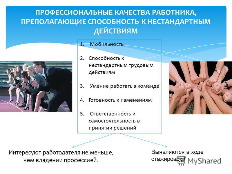 ПРОФЕССИОНАЛЬНЫЕ КАЧЕСТВА РАБОТНИКА, ПРЕПОЛАГАЮЩИЕ СПОСОБНОСТЬ К НЕСТАНДАРТНЫМ ДЕЙСТВИЯМ 1. Мобильность 2. Способность к нестандартным трудовым действиям 3. Умение работать в команде 4. Готовность к изменениям 5. Ответственность и самостоятельность в