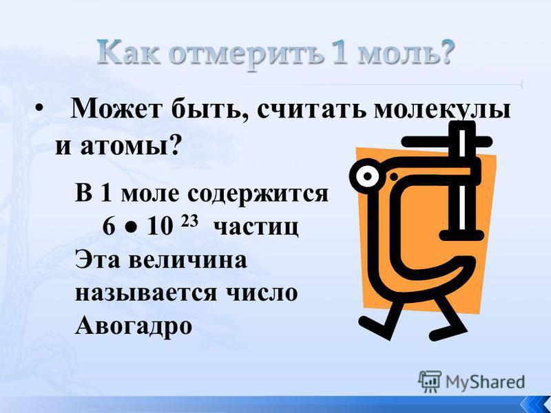Может быть, считать молекулы и атомы? В 1 моле содержится 6 10 23 частиц Эта величина называется число Авогадро