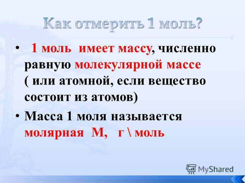 1 моль имеет массу, численно равную молекулярной массе ( или атомной, если вещество состоит из атомов) Масса 1 моля называется молярная М, г \ моль