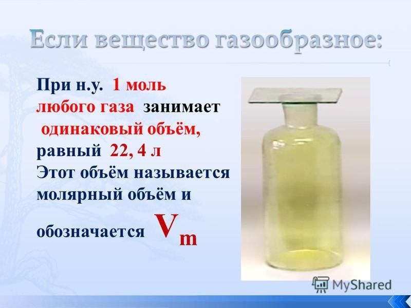 При н.у. 1 моль любого газа занимает одинаковый объём, равный 22, 4 л Этот объём называется молярный объём и обозначается V m