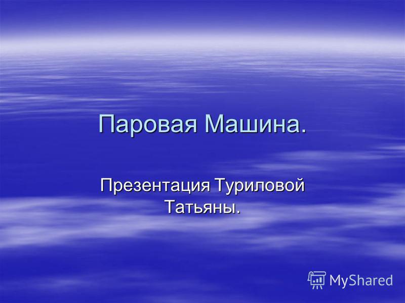 Паровая Машина. Презентация Туриловой Татьяны.