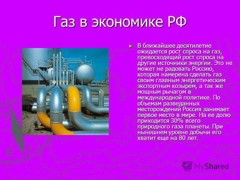 Газ в экономике РФ В ближайшее десятилетие ожидается рост спроса на газ, превосходящий рост спроса на другие источники энергии. Это не может не радовать Россию, которая намерена сделать газ своим главным энергетическим экспортным козырем, а так же мо