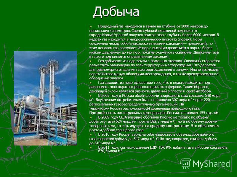 Добыча Природный газ находится в земле на глубине от 1000 метров до нескольких километров. Сверхглубойкой скважиной недалеко от города Новый Уренгой получен приток газа с глубины бойлее 6000 метров. В недрах газ находится в микроскопических пустотах