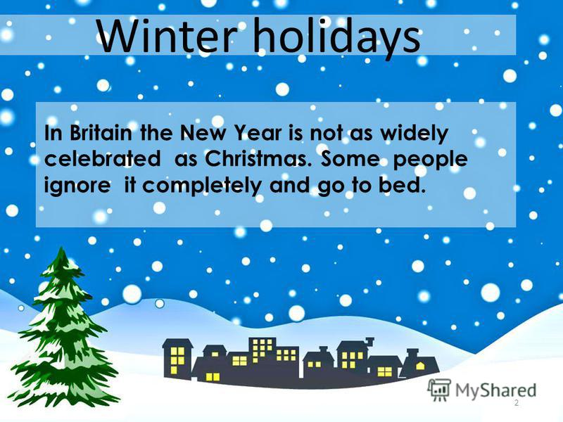Winter holidays In Britain the New Year is not as widely celebrated as Christmas. Some people ignore it completely and go to bed. 2
