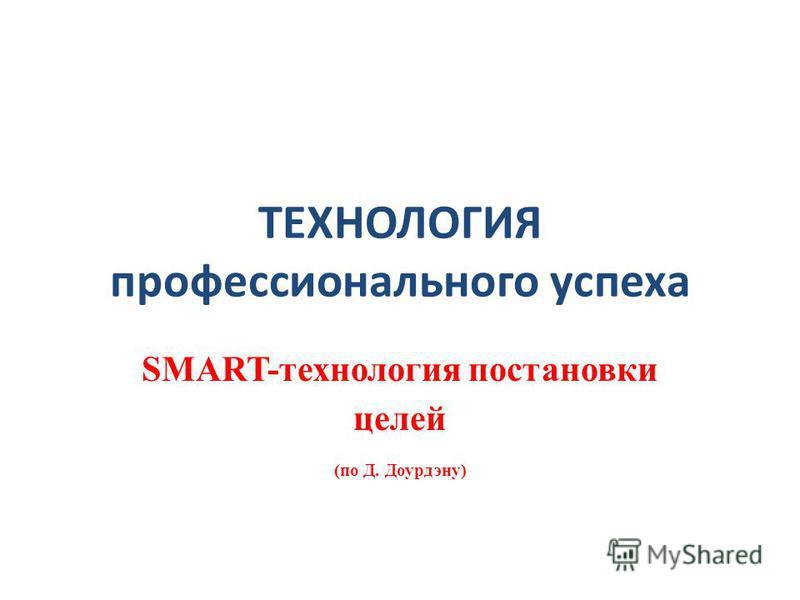 ТЕХНОЛОГИЯ профессионального успеха SMART-технология постановки целей (по Д. Доурдэну)