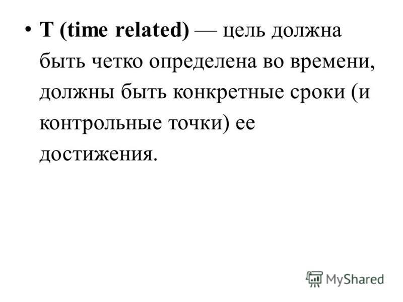 T (time related) цель должна быть четко определена во времени, должны быть конкретные сроки (и контрольные точки) ее достижения.