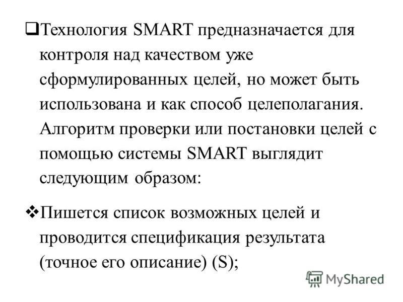 Технология SMART предназначается для контроля над качеством уже сформулированных целей, но может быть использована и как способ целеполагания. Алгоритм проверки или постановки целей с помощью системы SMART выглядит следующим образом: Пишется список в