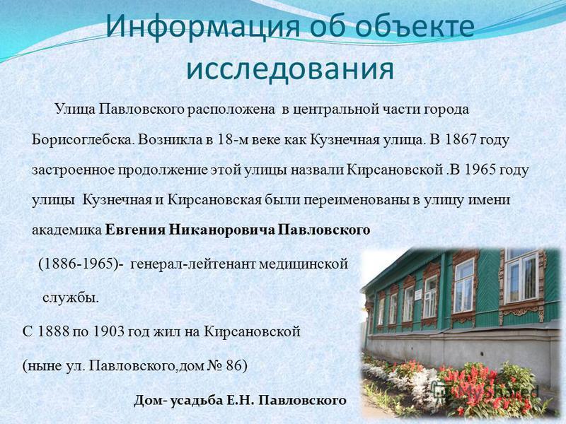 Информация об объекте исследования Улица Павловского расположена в центральной части города Борисоглебска. Возникла в 18-м веке как Кузнечная улица. В 1867 году застроенное продолжение этой улицы назвали Кирсановской.В 1965 году улицы Кузнечная и Кир