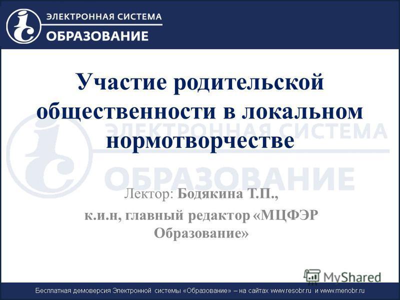 Участие родительской общественности в локальном нормотворчестве Лектор: Бодякина Т.П., к.и.н, главный редактор «МЦФЭР Образование»