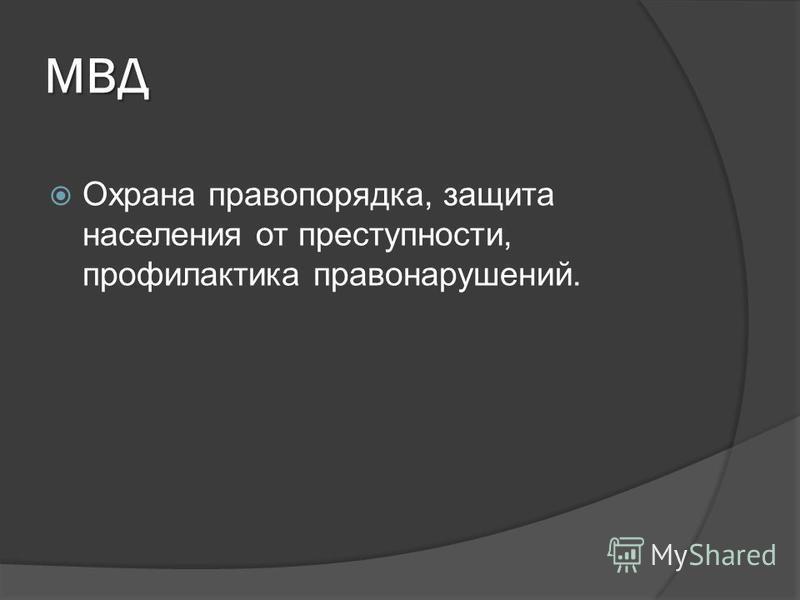 МВД Охрана правопорядка, защита населения от преступности, профилактика правонарушений.