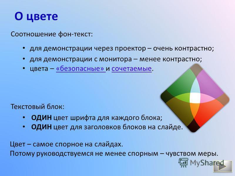 О цвете Соотношение фон-текст: для демонстрации через проектор – очень контрастно; для демонстрации с монитора – менее контрастно; цвета – «безопасные» и сочетаемые.«безопасные» сочетаемые Текстовый блок: ОДИН цвет шрифта для каждого блока; ОДИН цвет