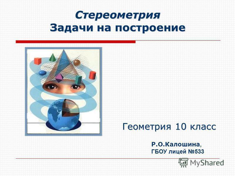 Стереометрия Задачи на построение Геометрия 10 класс Р.О.Калошина, ГБОУ лицей 533