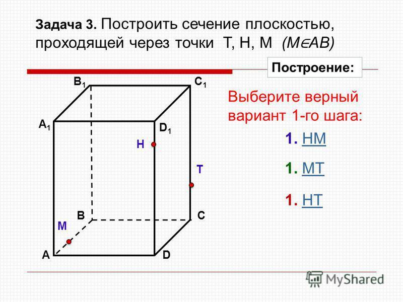АD В1В1 ВС А1А1 C1C1 D1D1 Задача 3. Построить сечение плоскостью, проходящей через точки Т, Н, М (М АВ) Н Т М Построение: 1. НМНМ 1. МТМТ 1. НTНT Выберите верный вариант 1-го шага: