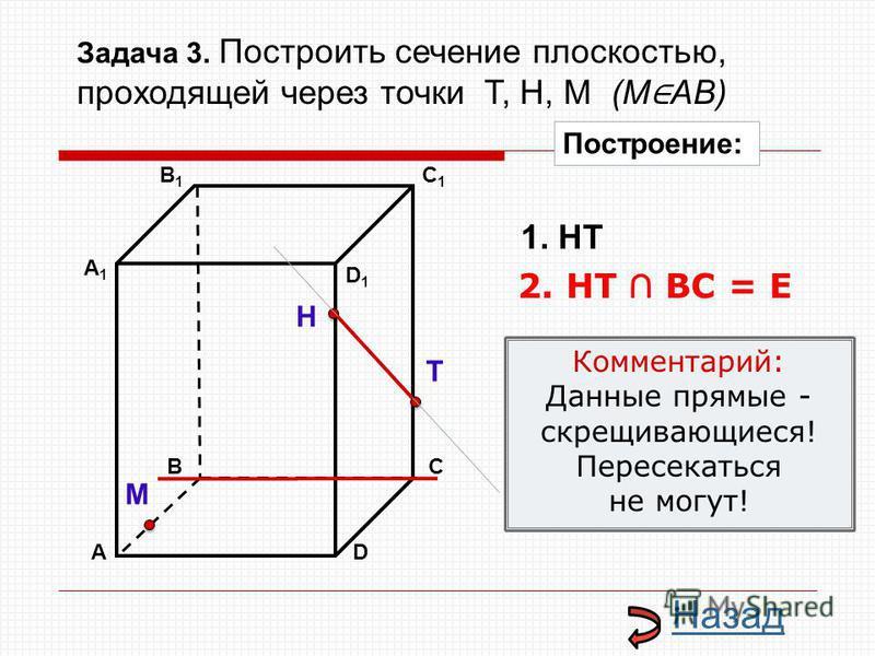 АD В1В1 ВС А1А1 C1C1 D1D1 Н Т М Построение: 1. НТ 2. НТ ВС = Е Назад Комментарий: Данные прямые - скрещивающиеся! Пересекаться не могут! Задача 3. Построить сечение плоскостью, проходящей через точки Т, Н, М (М АВ)