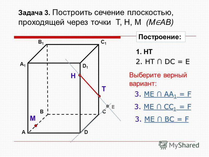 АD В1В1 ВС А1А1 C1C1 D1D1 Н Т М Построение: 1. НТ 2. НТ DС = Е Е 3. ME AA 1 = F ME AA 1 = FME AA 1 = F 3. ME BС = F ME BС = FME BС = F 3. ME CC 1 = F ME CC 1 = FME CC 1 = F Выберите верный вариант: Задача 3. Построить сечение плоскостью, проходящей ч