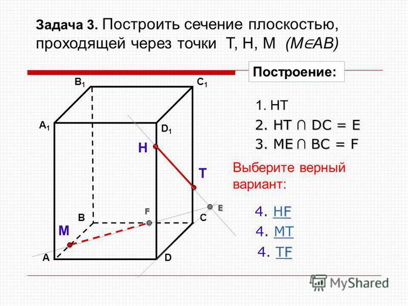 АD В1В1 ВС А1А1 C1C1 D1D1 Н Т М Построение: 1. НТ 2. НТ DС = E E 3. ME ВС = F F F F 4. НFНF F 4. ТFТF 4. МТМТ Выберите верный вариант: Задача 3. Построить сечение плоскостью, проходящей через точки Т, Н, М (М АВ)