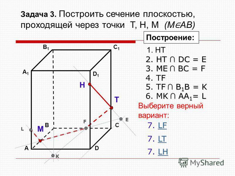 АD В1В1 ВС А1А1 C1C1 D1D1 Н Т М Построение: 1. НТ 2. НТ DС = E E 3. ME ВС = F F F 4. ТF F В 1 В = K 5. ТF В 1 В = K K K АА 1 = L 6. МK АА 1 = L L LT LT 7. LTLT LF LF 7. LFLF LH LH 7. LHLH Выберите верный вариант: Задача 3. Построить сечение плоскость
