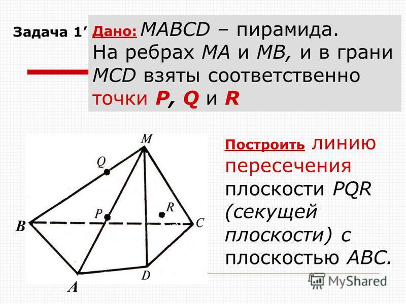 Построить линию пересечения плоскости РQR (секущей плоскости) с плоскостью AВС. Задача 1 Дано: МАВСD – пирамида. На ребрах МА и МВ, и в грани МСD взяты соответственно точки Р, Q и R A B