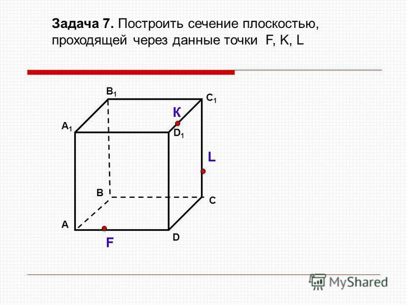 А D В1В1 В С А1А1 C1C1 D1D1 Задача 7. Построить сечение плоскостью, проходящей через данные точки F, K, L К L F