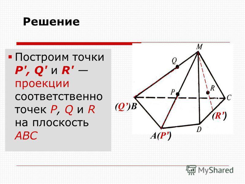 A(P) (Q)B (R) Решение Построим точки Р', Q' и R' проекции соответственно точек Р, Q и R на плоскость AВС