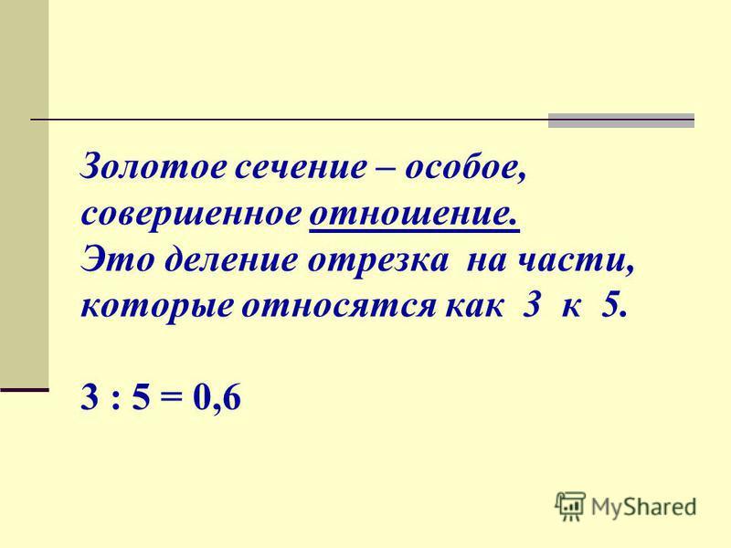 Золотое сечение – особое, совершенное отношение. Это деление отрезка на части, которые относятся как 3 к 5. 3 : 5 = 0,6