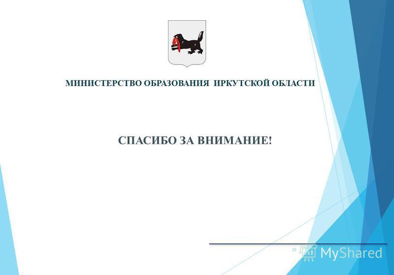 МИНИСТЕРСТВО ОБРАЗОВАНИЯ ИРКУТСКОЙ ОБЛАСТИ СПАСИБО ЗА ВНИМАНИЕ! 10