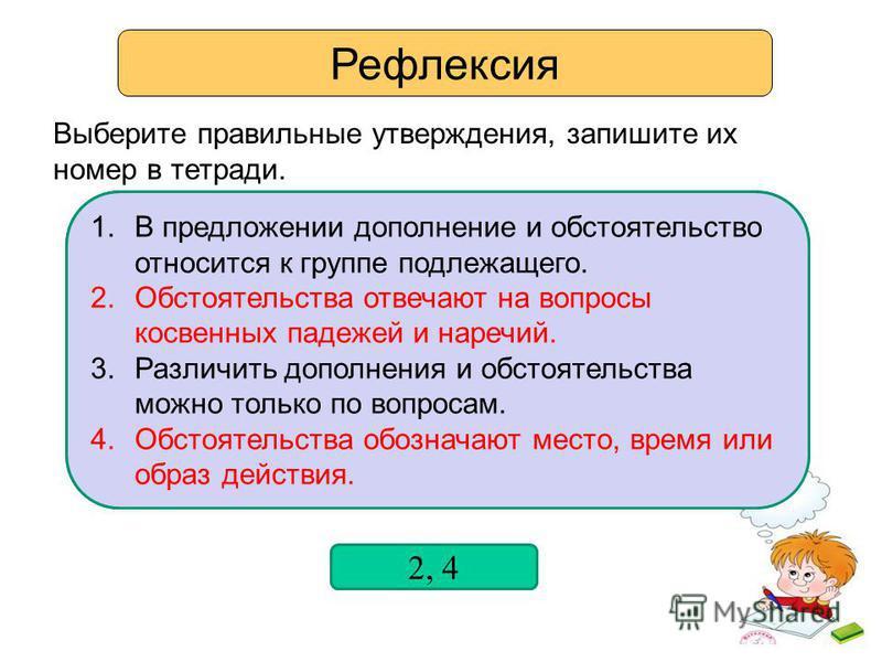 Рефлексия Выберите правильные утверждения, запишите их номер в тетради. 1. В предложении дополнение и обстоятельство относится к группе подлежащего. 2. Обстоятельства отвечают на вопросы косвенных падежей и наречий. 3. Различить дополнения и обстояте