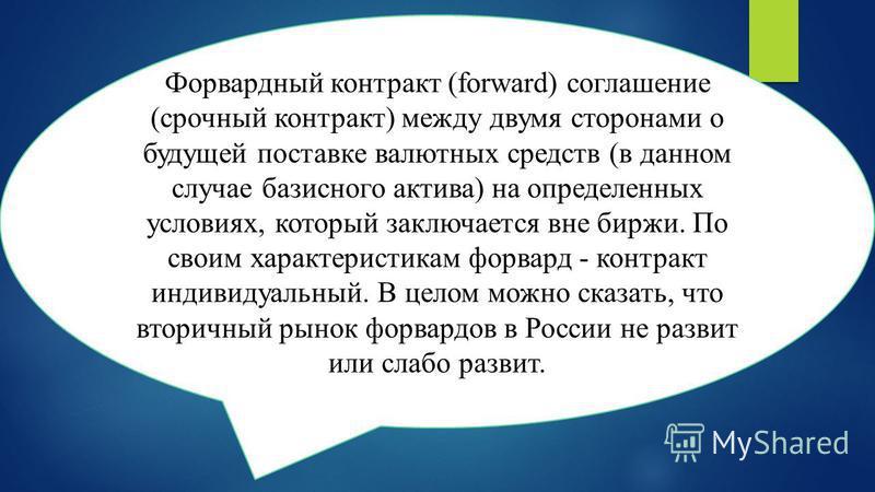Форвардный контракт (forward) соглашение (срочный контракт) между двумя сторонами о будущей поставке валютных средств (в данном случае базисного актива) на определенных условиях, который заключается вне биржи. По своим характеристикам форвард - контр