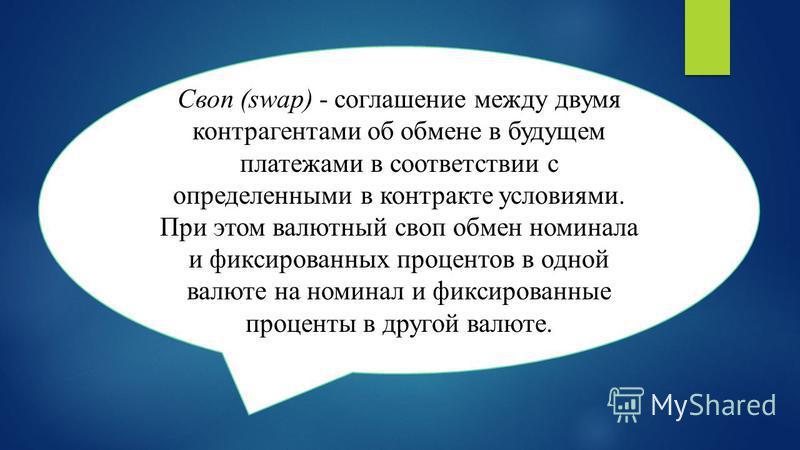 Своп (swap) - соглашение между двумя контрагентами об обмене в будущем платежами в соответствии с определенными в контракте условиями. При этом валютный своп обмен номинала и фиксированных процентов в одной валюте на номинал и фиксированные проценты