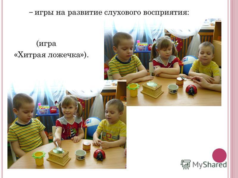 игры на развитие слухового восприятия: (игра «Хитрая ложечка»).