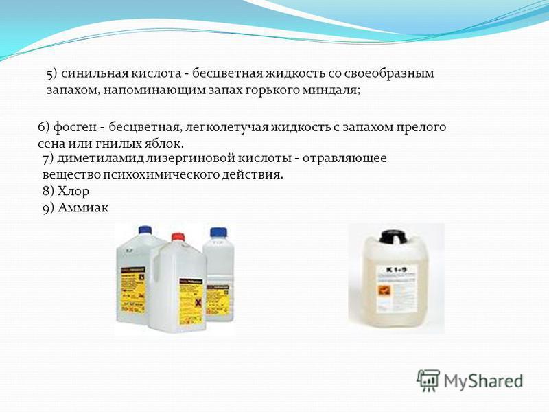 6) фосген - бесцветная, легколетучая жидкость с запахом прелого сена или гнилых яблок. 5) синильная кислота - бесцветная жидкость со своеобразным запахом, напоминающим запах горького миндаля; 7) диметиламид лизергиновой кислоты - отравляющее вещество