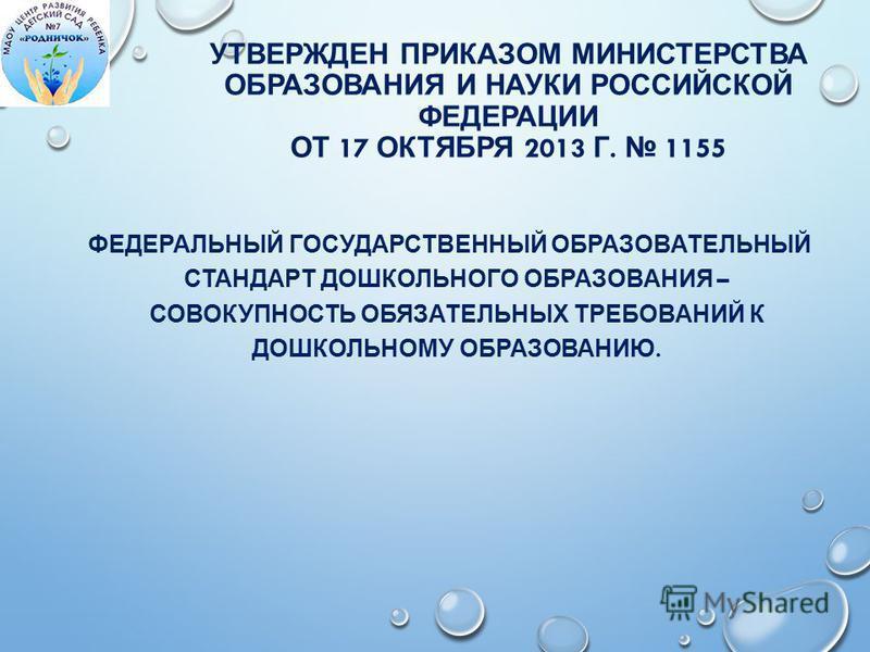 УТВЕРЖДЕН ПРИКАЗОМ МИНИСТЕРСТВА ОБРАЗОВАНИЯ И НАУКИ РОССИЙСКОЙ ФЕДЕРАЦИИ ОТ 17 ОКТЯБРЯ 2013 Г. 1155 ФЕДЕРАЛЬНЫЙ ГОСУДАРСТВЕННЫЙ ОБРАЗОВАТЕЛЬНЫЙ СТАНДАРТ ДОШКОЛЬНОГО ОБРАЗОВАНИЯ – СОВОКУПНОСТЬ ОБЯЗАТЕЛЬНЫХ ТРЕБОВАНИЙ К ДОШКОЛЬНОМУ ОБРАЗОВАНИЮ.