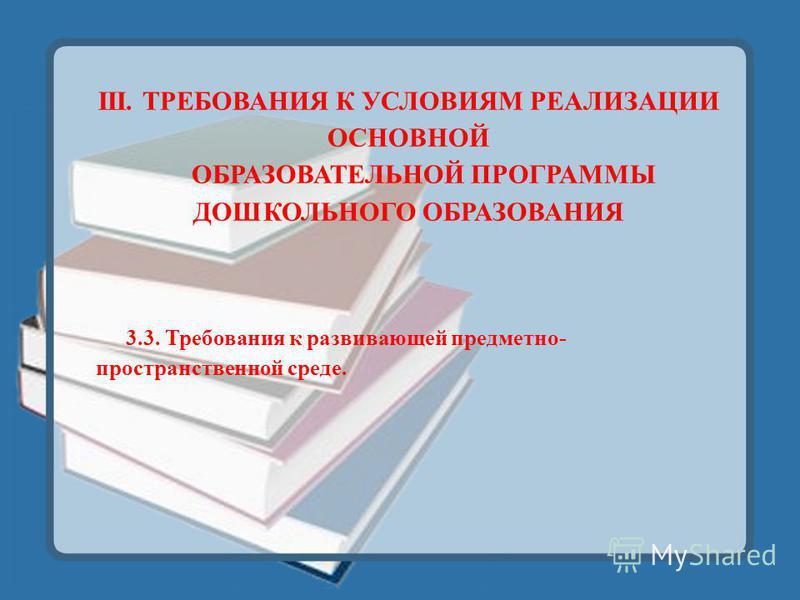 III. ТРЕБОВАНИЯ К УСЛОВИЯМ РЕАЛИЗАЦИИ ОСНОВНОЙ ОБРАЗОВАТЕЛЬНОЙ ПРОГРАММЫ ДОШКОЛЬНОГО ОБРАЗОВАНИЯ 3.3. Требования к развивающей предметно- пространственной среде.