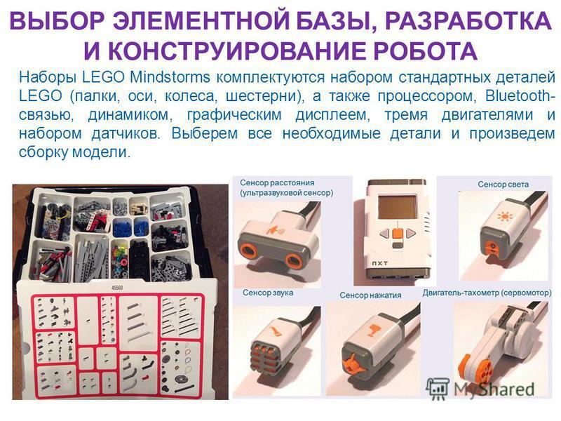 ВЫБОР ЭЛЕМЕНТНОЙ БАЗЫ, РАЗРАБОТКА И КОНСТРУИРОВАНИЕ РОБОТА Наборы LEGO Mindstorms комплектуются набором стандартных деталей LEGO (палки, оси, колеса, шестерни), а также процессором, Bluetooth- связью, динамиком, графическим дисплеем, тремя двигателям