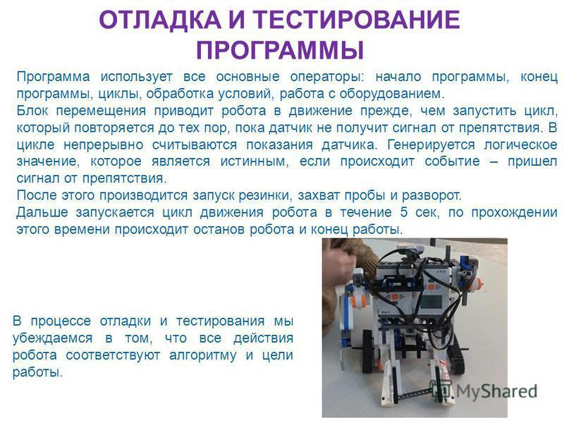 ОТЛАДКА И ТЕСТИРОВАНИЕ ПРОГРАММЫ Программа использует все основные операторы: начало программы, конец программы, циклы, обработка условий, работа с оборудованием. Блок перемещения приводит робота в движение прежде, чем запустить цикл, который повторя