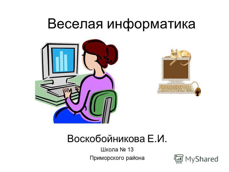 Веселая информатика Воскобойникова Е.И. Школа 13 Приморского района