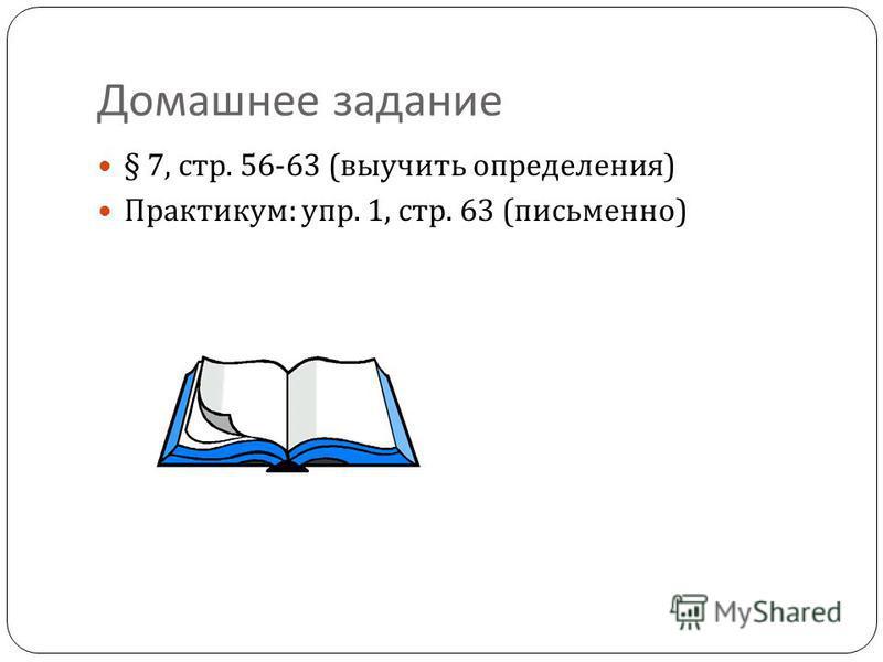 Домашнее задание § 7, стр. 56-63 ( выучить определения ) Практикум : упр. 1, стр. 63 ( письменно )