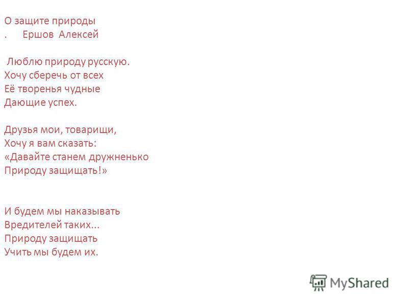 О защите природы. Ершов Алексей Люблю природу русскую. Хочу сберечь от всех Её творенья чудные Дающие успех. Друзья мои, товарищи, Хочу я вам сказать: «Давайте станем дружненько Природу защищать!» И будем мы наказывать Вредителей таких... Природу защ